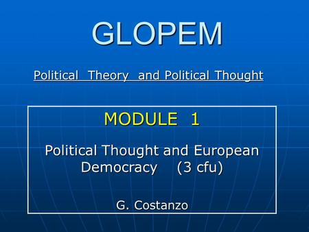 GLOPEM Political Theory and Political Thought MODULE 1 Political Thought and European Democracy (3 cfu) G. Costanzo.