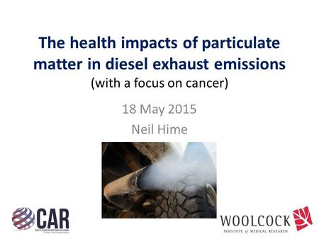 The health impacts of particulate matter in diesel exhaust emissions (with a focus on cancer) 18 May 2015 Neil Hime.
