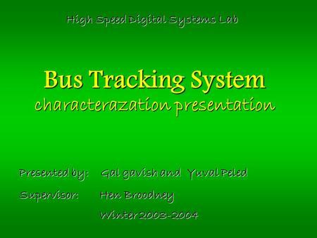 Bus Tracking System characterazation presentation Presented by: Gal gavish and Yuval Peled Supervisor: Hen Broodney Winter 2003-2004 High Speed Digital.