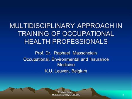 1 R. Masschelein. Multidisciplinarity.ICOH2005 MULTIDISCIPLINARY APPROACH IN TRAINING OF OCCUPATIONAL HEALTH PROFESSIONALS Prof. Dr. Raphael Masschelein.