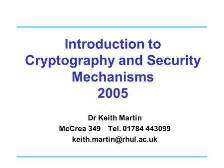 Introduction to Cryptography and Security Mechanisms 2005 Dr Keith Martin McCrea 349 Tel. 01784 443099