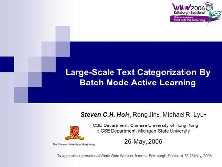 Large-Scale Text Categorization By Batch Mode Active Learning Steven C.H. Hoi †, Rong Jin ‡, Michael R. Lyu † † CSE Department, Chinese University of Hong.