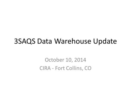 3SAQS Data Warehouse Update October 10, 2014 CIRA - Fort Collins, CO.