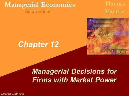 McGraw-Hill/Irwin Managerial Economics Thomas Maurice eighth edition Chapter 12 Managerial Decisions for Firms with Market Power.