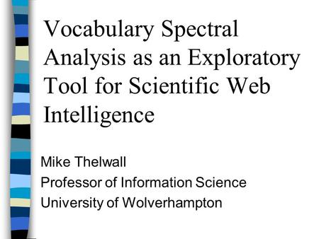 Vocabulary Spectral Analysis as an Exploratory Tool for Scientific Web Intelligence Mike Thelwall Professor of Information Science University of Wolverhampton.