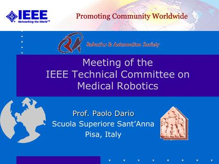 Meeting of the IEEE Technical Committee on Medical Robotics Prof. Paolo Dario Scuola Superiore Sant'Anna Pisa, Italy.
