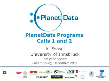 PlanetData Programs Calls 1 and 2 A. Fensel University of Innsbruck 1st year review Luxembourg, December 2011.