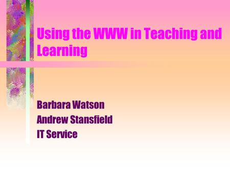 Using the WWW in Teaching and Learning Barbara Watson Andrew Stansfield IT Service.