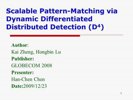 1 Scalable Pattern-Matching via Dynamic Differentiated Distributed Detection (D 4 ) Author: Kai Zheng, Hongbin Lu Publisher: GLOBECOM 2008 Presenter: Han-Chen.