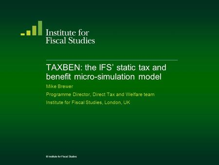 TAXBEN: the IFS' static tax and benefit micro-simulation model Mike Brewer Programme Director, Direct Tax and Welfare team Institute for Fiscal Studies,