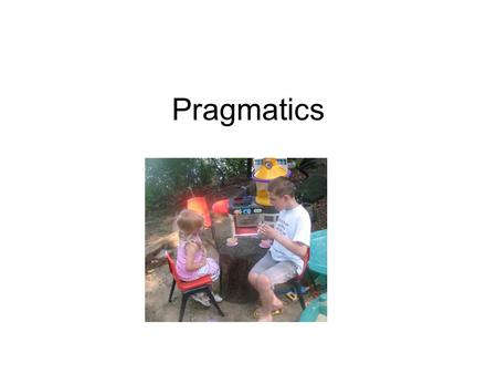 "Pragmatics. Terminology Pragmatics: the study of intended meaning –often this meaning is ""invisible"" and consists of ""shared assumptions"" between speaker."