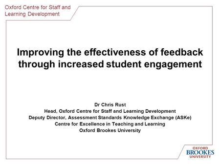 Oxford Centre for Staff and Learning Development Improving the effectiveness of feedback through increased student engagement Dr Chris Rust Head, Oxford.