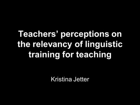 Teachers' perceptions on the relevancy of linguistic training for teaching Kristina Jetter.