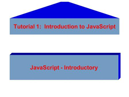 Tutorial 1: Introduction to JavaScript JavaScript - Introductory.