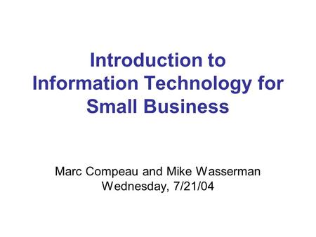 Introduction to Information Technology for Small Business Marc Compeau and Mike Wasserman Wednesday, 7/21/04.