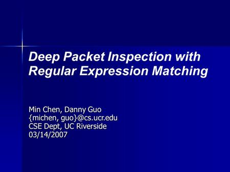 Deep Packet Inspection with Regular Expression Matching Min Chen, Danny Guo {michen, CSE Dept, UC Riverside 03/14/2007.