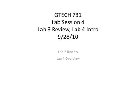 GTECH 731 Lab Session 4 Lab 3 Review, Lab 4 Intro 9/28/10 Lab 3 Review Lab 4 Overview.