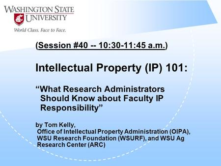"(Session #40 -- 10:30-11:45 a.m.) Intellectual Property (IP) 101: ""What Research Administrators Should Know about Faculty IP Responsibility"" by Tom Kelly,"