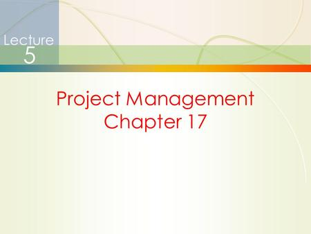 1 Project Management Chapter 17 Lecture 5. 2 Project Management  How is it different?  Limited time frame  Narrow focus, specific objectives  Why.
