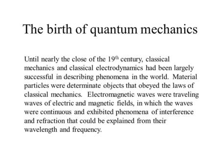 The birth of quantum mechanics Until nearly the close of the 19 th century, classical mechanics and classical electrodynamics had been largely successful.