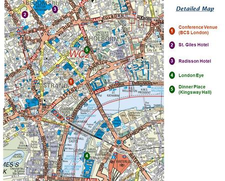 2 3 1 5 4 1 3 4 5 Conference Venue (BCS London) 2 St. Giles Hotel Radisson Hotel London Eye Dinner Place (Kingsway Hall) Detailed Map.