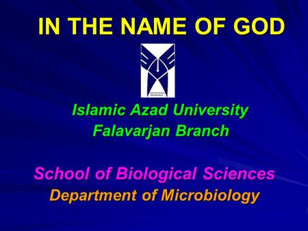 IN THE NAME OF GOD Islamic Azad University Falavarjan Branch Falavarjan Branch School of Biological Sciences Department of Microbiology.