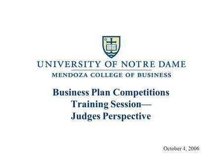 Business Plan Competitions Training Session— Judges Perspective October 4, 2006.