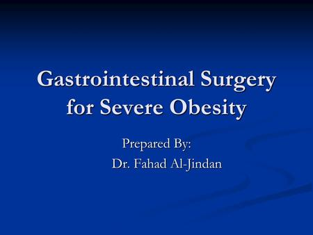 Gastrointestinal Surgery for Severe Obesity Prepared By: Dr. Fahad Al-Jindan Dr. Fahad Al-Jindan.