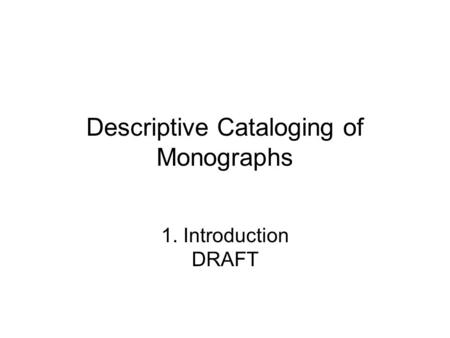 Descriptive Cataloging of Monographs 1. Introduction DRAFT.