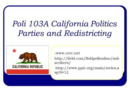 Poli 103A California Politics Parties and Redistricting -www.cerc.net  scribers/ -
