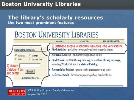 CAS Writing Program Faculty Orientation August 30, 2007 Boston University Libraries The library's scholarly resources the two most prominent features.