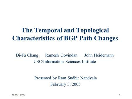 2003/11/051 The Temporal and Topological Characteristics of BGP Path Changes Di-Fa Chang Ramesh Govindan John Heidemann USC/Information Sciences Institute.