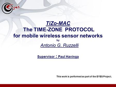 TiZo-MAC The TIME-ZONE PROTOCOL for mobile wireless sensor networks by Antonio G. Ruzzelli Supervisor : Paul Havinga This work is performed as part of.