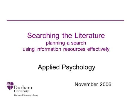 Searching the Literature planning a search using information resources effectively Applied Psychology November 2006.