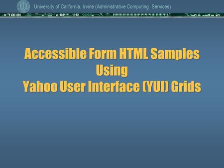 University of California, Irvine (Administrative Computing Services) Accessible Form HTML Samples Using Yahoo User Interface (YUI) Grids.