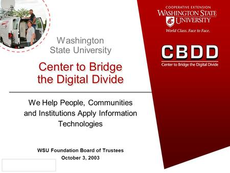 We Help People, Communities and Institutions Apply Information Technologies WSU Foundation Board of Trustees October 3, 2003 Washington State University.