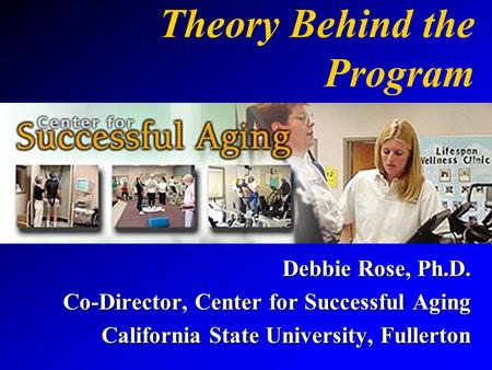 Theory Behind the Program Debbie Rose, Ph.D. Co-Director, Center for Successful Aging California State University, Fullerton.