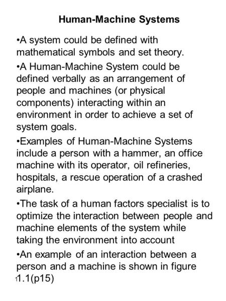 1 Human-Machine Systems A system could be defined with mathematical symbols and set theory. A Human-Machine System could be defined verbally as an arrangement.