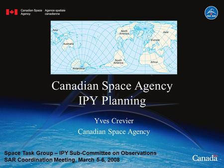 Canadian Space Agency IPY Planning Yves Crevier Canadian Space Agency Space Task Group – IPY Sub-Committee on Observations SAR Coordination Meeting, March.