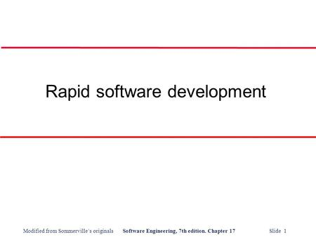 Modified from Sommerville's originalsSoftware Engineering, 7th edition. Chapter 17 Slide 1 Rapid software development.
