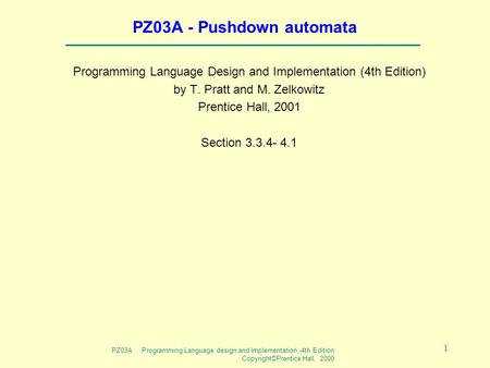 PZ03A Programming Language design and Implementation -4th Edition Copyright©Prentice Hall, 2000 1 PZ03A - Pushdown automata Programming Language Design.