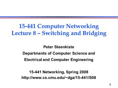 1 Peter Steenkiste Departments of Computer Science and Electrical and Computer Engineering 15-441 Networking, Spring 2008