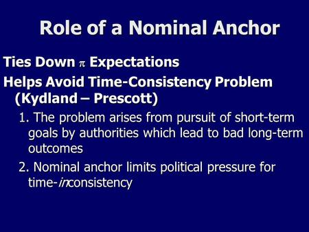 Role of a Nominal Anchor Ties Down  Expectations Helps Avoid Time-Consistency Problem (Kydland – Prescott) 1. The problem arises from pursuit of short-term.