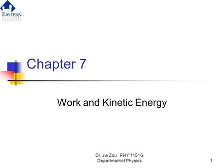 Dr. Jie Zou PHY 1151G Department of Physics1 Chapter 7 Work and Kinetic Energy.