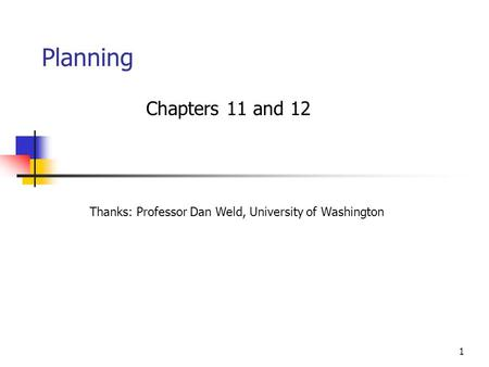 1 Planning Chapters 11 and 12 Thanks: Professor Dan Weld, University of Washington.