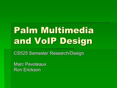 Palm Multimedia and VoIP Design CS525 Semester Research/Design Marc Pevoteaux Ron Erickson.