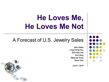 He Loves Me, He Loves Me Not A Forecast of U.S. Jewelry Sales Alex Gates Ling-Ching Hsu Shih-Hao Lee Hui Liang Mateusz Tracz Grant Volk June 1, 2010.