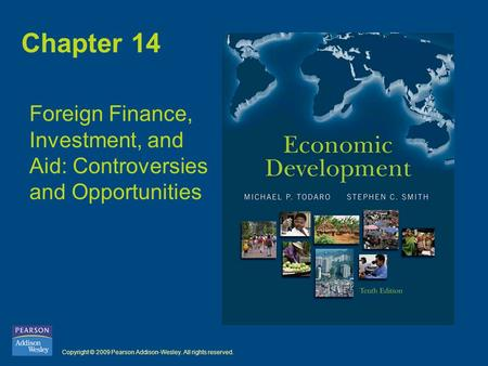 Copyright © 2009 Pearson Addison-Wesley. All rights reserved. Chapter 14 Foreign Finance, Investment, and Aid: Controversies and Opportunities.