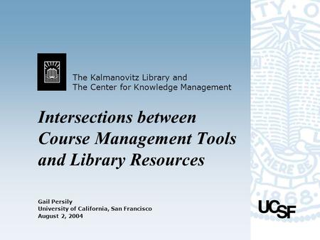 The Kalmanovitz Library and The Center for Knowledge Management University of California, San Francisco August 2, 2004 Intersections between Course Management.