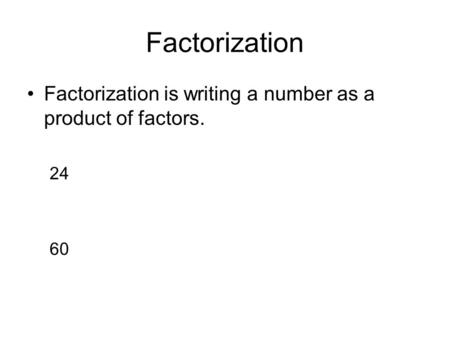 Factorization Factorization is writing a number as a product of factors. 24 60.